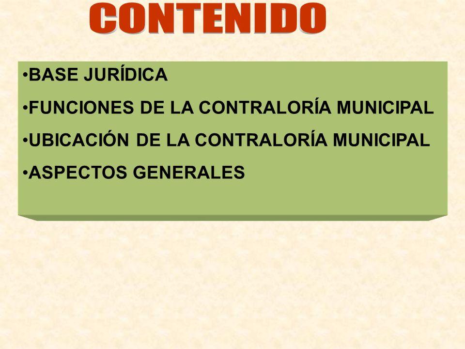 BASE JURÍDICA FUNCIONES DE LA CONTRALORÍA MUNICIPAL UBICACIÓN DE LA CONTRALORÍA MUNICIPAL ASPECTOS GENERALES