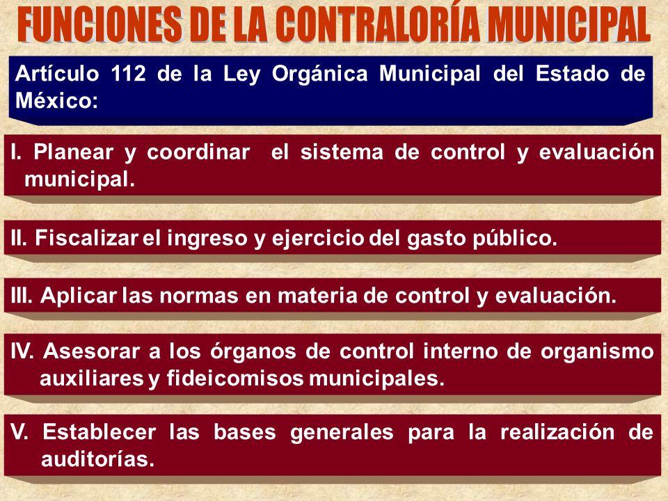 Artículo 112 de la Ley Orgánica Municipal del Estado de México: I. Planear y coordinar el sistema de control y evaluación municipal. II. Fiscalizar el