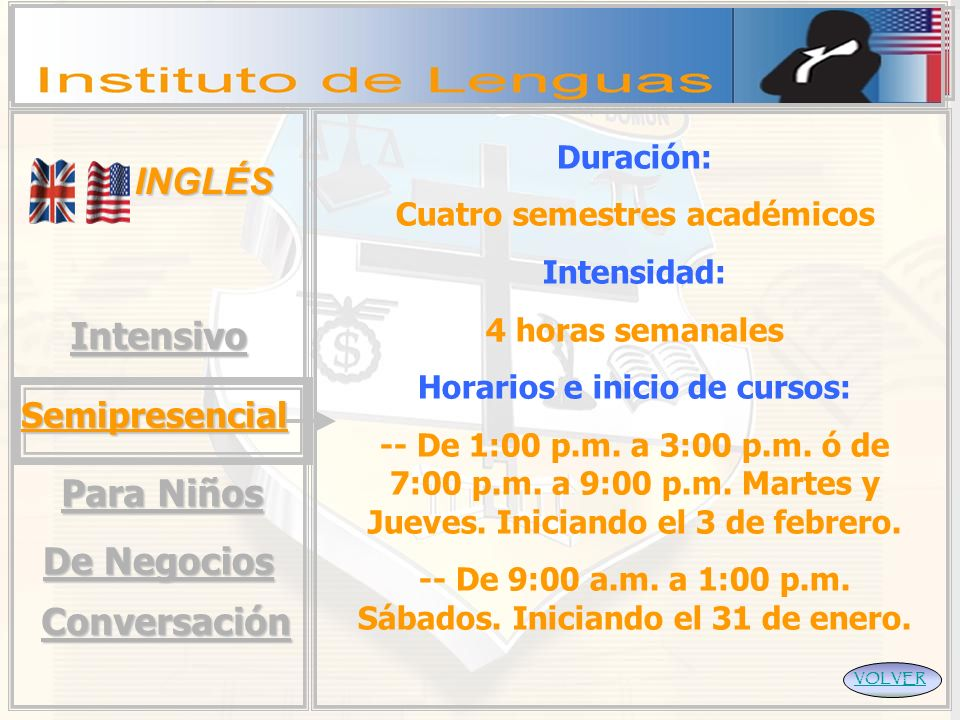 INGLÉS VOLVERIntensivo Semipresencial Para Niños Duración: Cuatro semestres académicos Intensidad: 4 horas semanales Horarios e inicio de cursos: -- De 1:00 p.m.