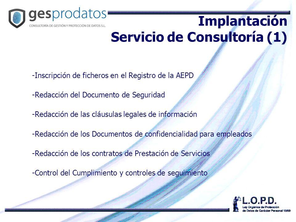 -Inscripción de ficheros en el Registro de la AEPD -Redacción del Documento de Seguridad -Redacción de las cláusulas legales de información -Redacción de los Documentos de confidencialidad para empleados -Redacción de los contratos de Prestación de Servicios -Control del Cumplimiento y controles de seguimiento Implantación Servicio de Consultoría (1)
