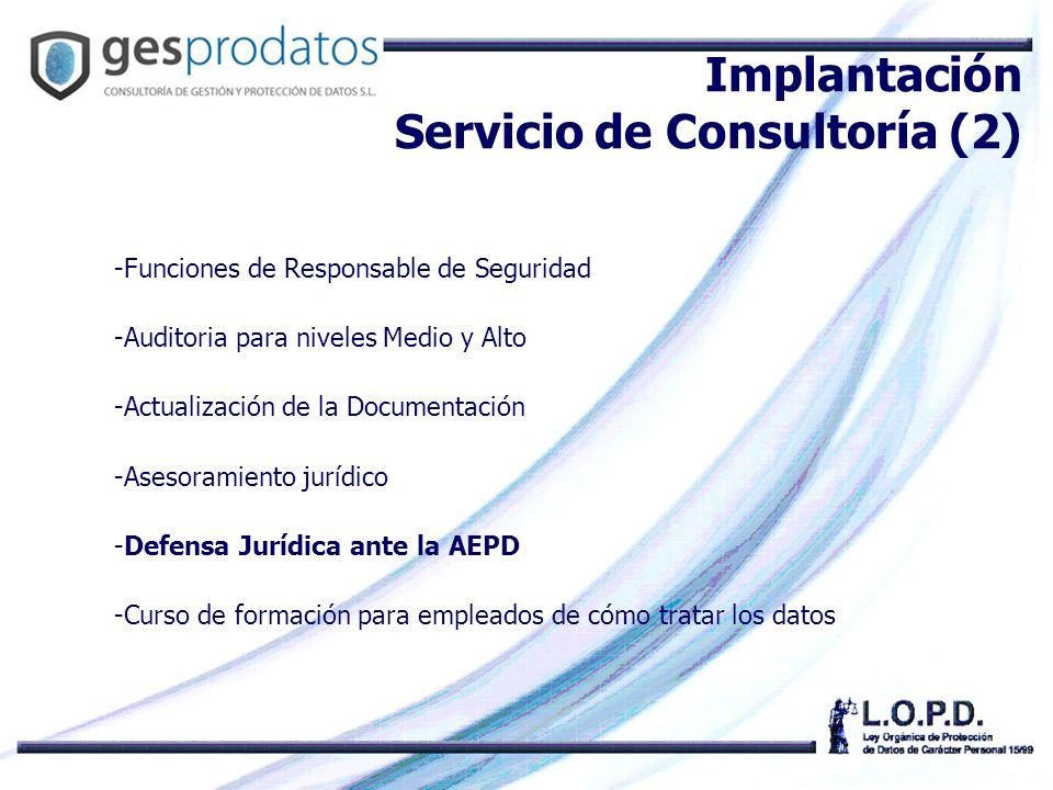 -Funciones de Responsable de Seguridad -Auditoria para niveles Medio y Alto -Actualización de la Documentación -Asesoramiento jurídico -Defensa Jurídica ante la AEPD -Curso de formación para empleados de cómo tratar los datos Implantación Servicio de Consultoría (2)