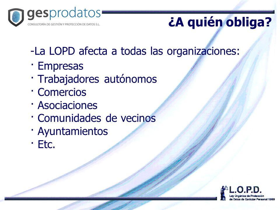 -La LOPD afecta a todas las organizaciones: · Empresas · Trabajadores autónomos · Comercios · Asociaciones · Comunidades de vecinos · Ayuntamientos · Etc.