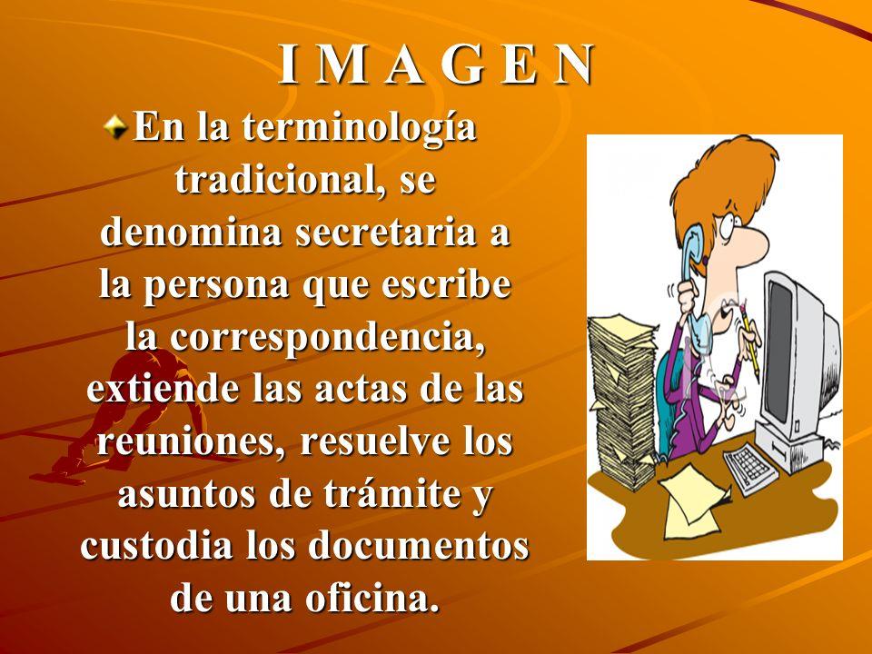 I M A G E N En la terminología tradicional, se denomina secretaria a la persona que escribe la correspondencia, extiende las actas de las reuniones, resuelve los asuntos de trámite y custodia los documentos de una oficina.