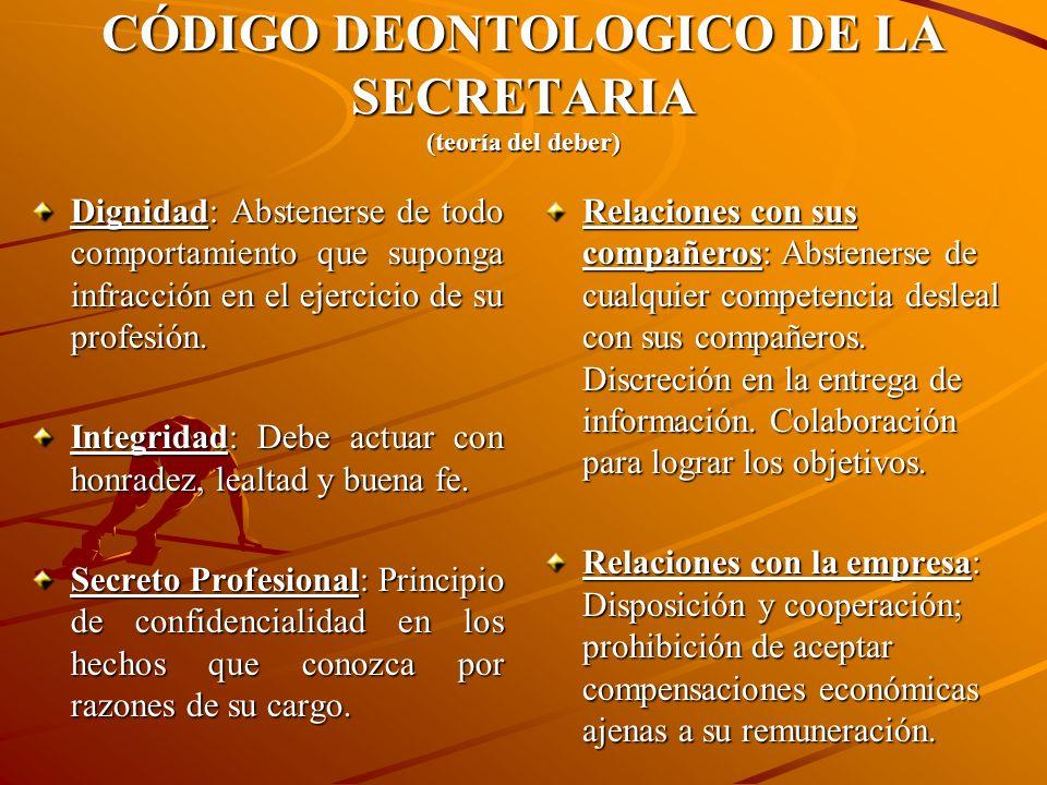 CÓDIGO DEONTOLOGICO DE LA SECRETARIA (teoría del deber) Dignidad: Abstenerse de todo comportamiento que suponga infracción en el ejercicio de su profesión.