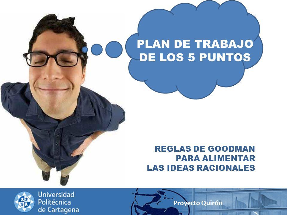 PLAN DE TRABAJO DE LOS 5 PUNTOS REGLAS DE GOODMAN PARA ALIMENTAR LAS IDEAS RACIONALES Proyecto Quirón
