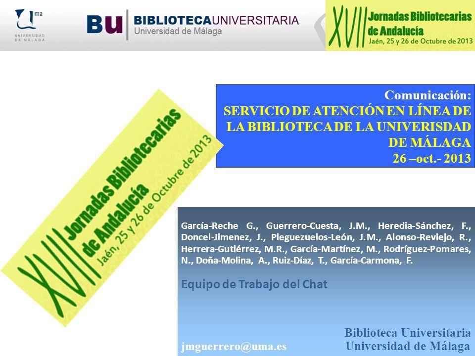 Comunicación: SERVICIO DE ATENCIÓN EN LÍNEA DE LA BIBLIOTECA DE LA UNIVERISDAD DE MÁLAGA 26 –oct.- 2013 García-Reche G., Guerrero-Cuesta, J.M., Heredi