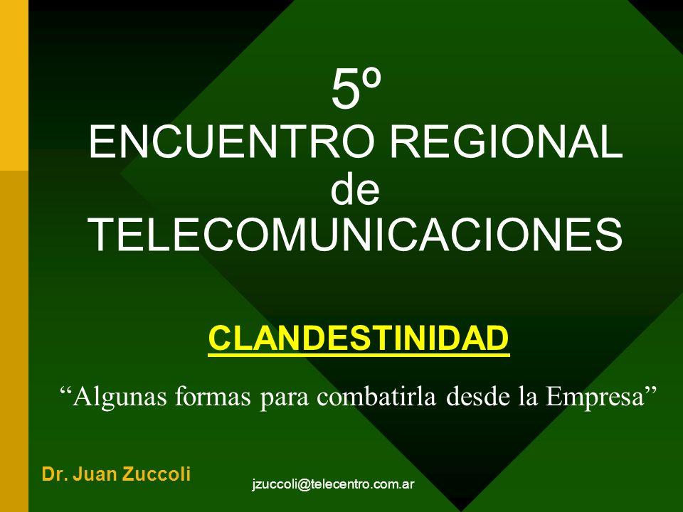 jzuccoli@telecentro.com.ar 5º ENCUENTRO REGIONAL de TELECOMUNICACIONES CLANDESTINIDAD Algunas formas para combatirla desde la Empresa Dr. Juan Zuccoli