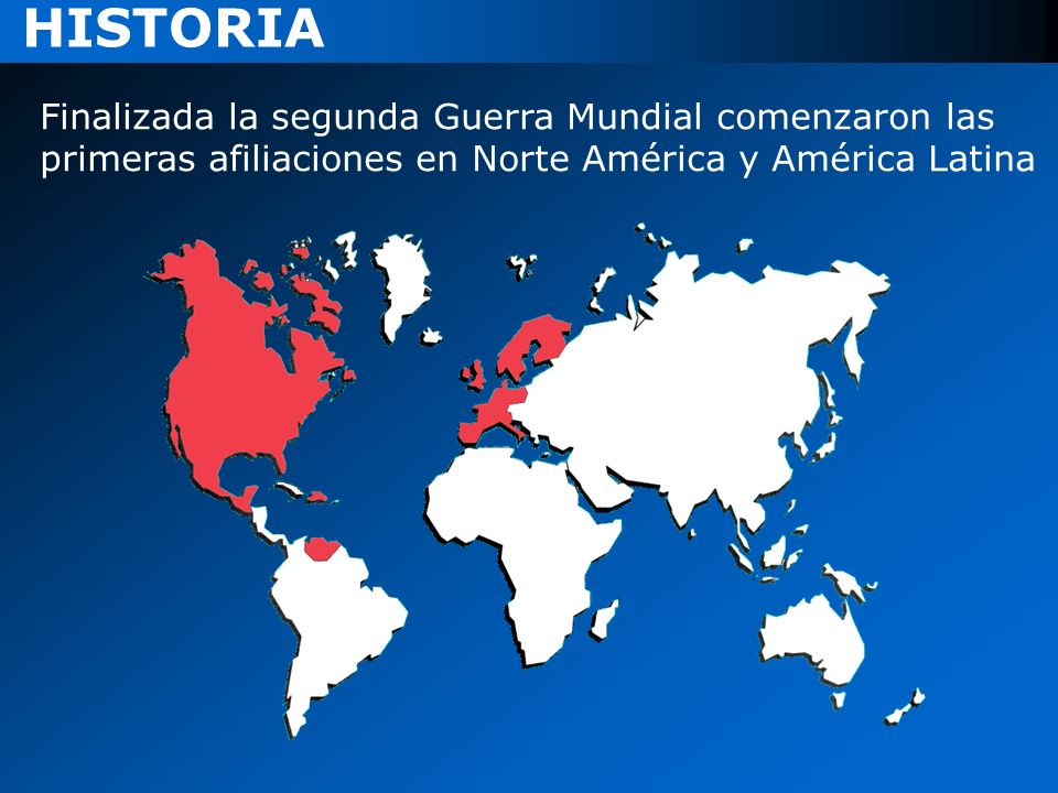 HISTORIA Finalizada la segunda Guerra Mundial comenzaron las primeras afiliaciones en Norte América y América Latina
