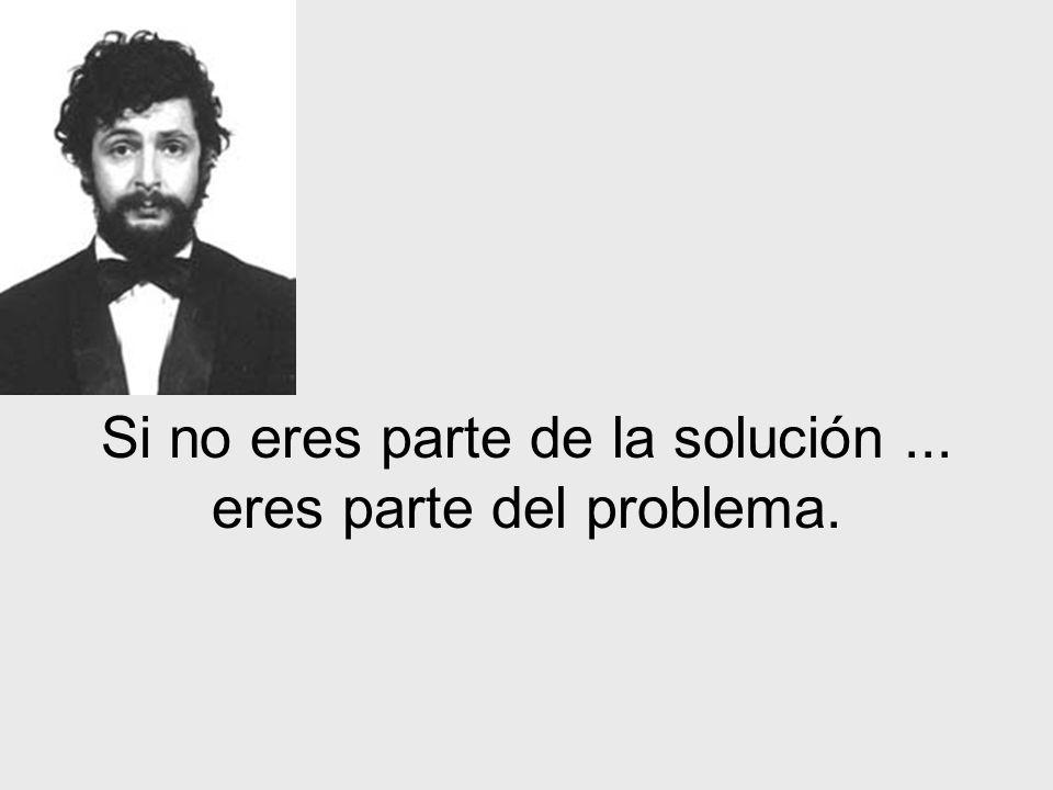 Si no eres parte de la solución... eres parte del problema.