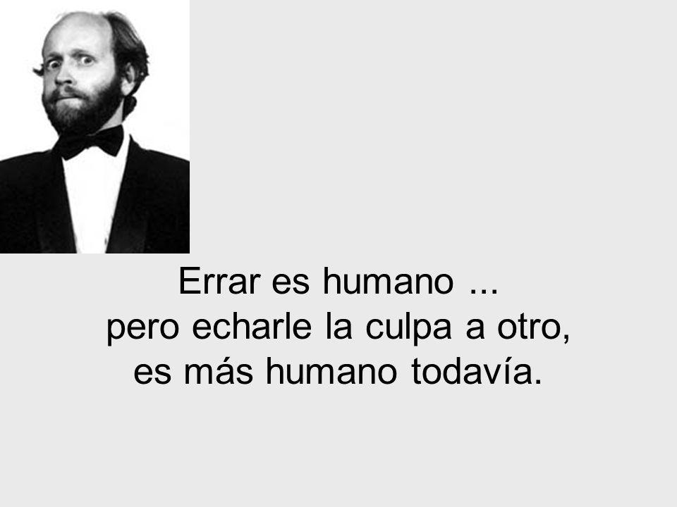 Errar es humano... pero echarle la culpa a otro, es más humano todavía.