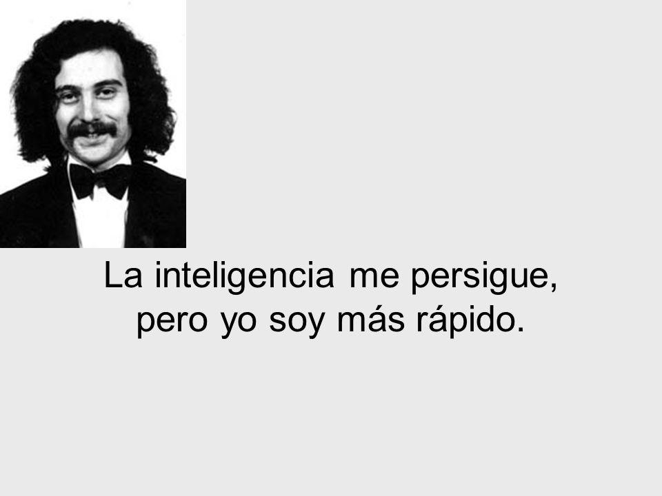 La inteligencia me persigue, pero yo soy más rápido.