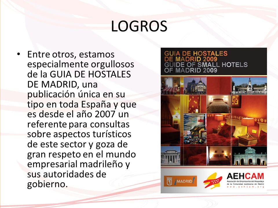 LOGROS Entre otros, estamos especialmente orgullosos de la GUIA DE HOSTALES DE MADRID, una publicación única en su tipo en toda España y que es desde el año 2007 un referente para consultas sobre aspectos turísticos de este sector y goza de gran respeto en el mundo empresarial madrileño y sus autoridades de gobierno.