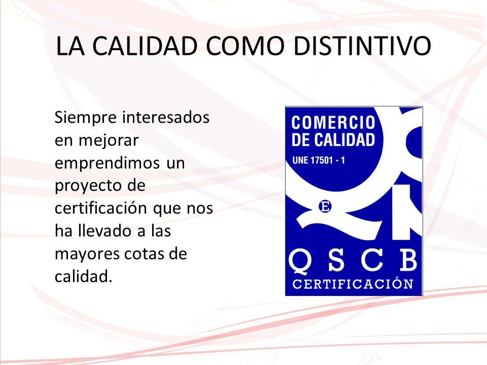 LA CALIDAD COMO DISTINTIVO Siempre interesados en mejorar emprendimos un proyecto de certificación que nos ha llevado a las mayores cotas de calidad.