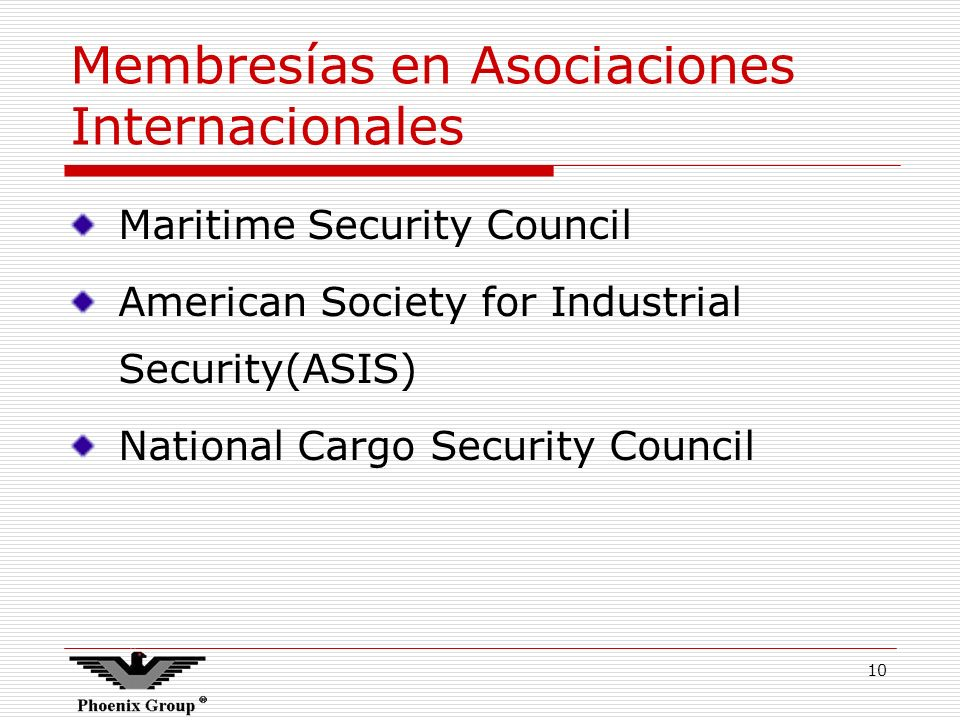 10 Membresías en Asociaciones Internacionales Maritime Security Council American Society for Industrial Security(ASIS) National Cargo Security Council