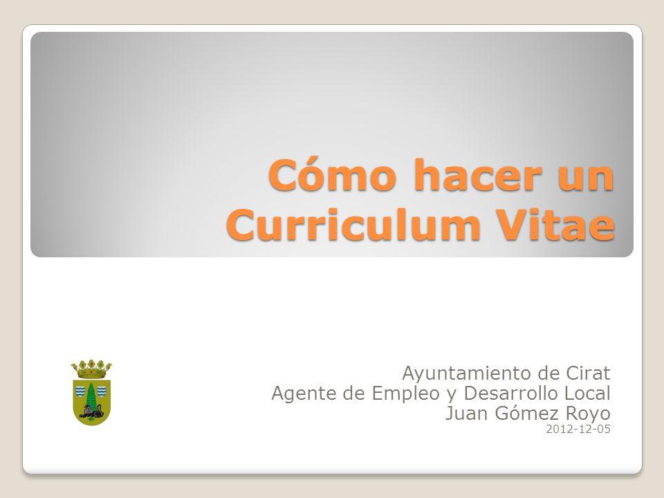 Cómo hacer un Curriculum Vitae Ayuntamiento de Cirat Agente de Empleo y Desarrollo Local Juan Gómez Royo 2012-12-05