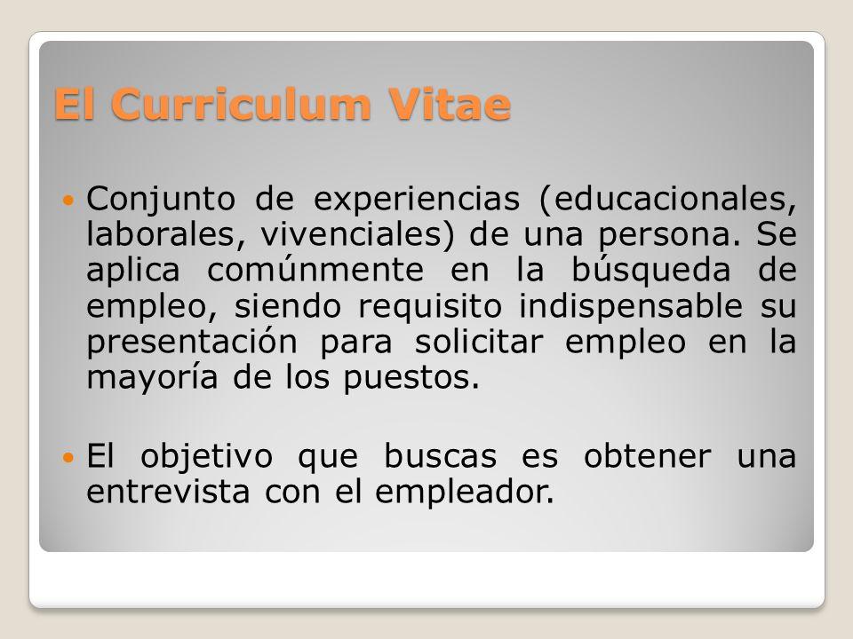 El Curriculum Vitae Conjunto de experiencias (educacionales, laborales, vivenciales) de una persona. Se aplica comúnmente en la búsqueda de empleo, si