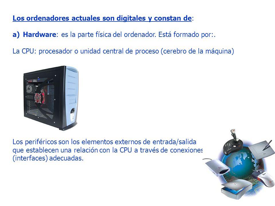 Los ordenadores actuales son digitales y constan de: a)Hardware: es la parte física del ordenador. Está formado por:. La CPU: procesador o unidad cent