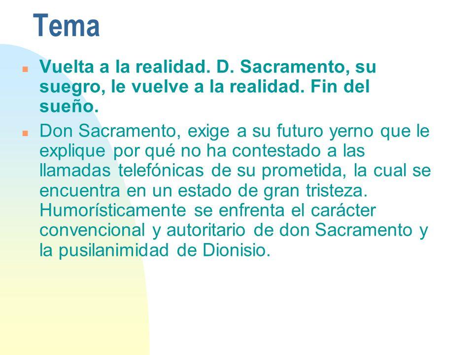 Tema n Vuelta a la realidad. D. Sacramento, su suegro, le vuelve a la realidad. Fin del sueño. n Don Sacramento, exige a su futuro yerno que le expliq