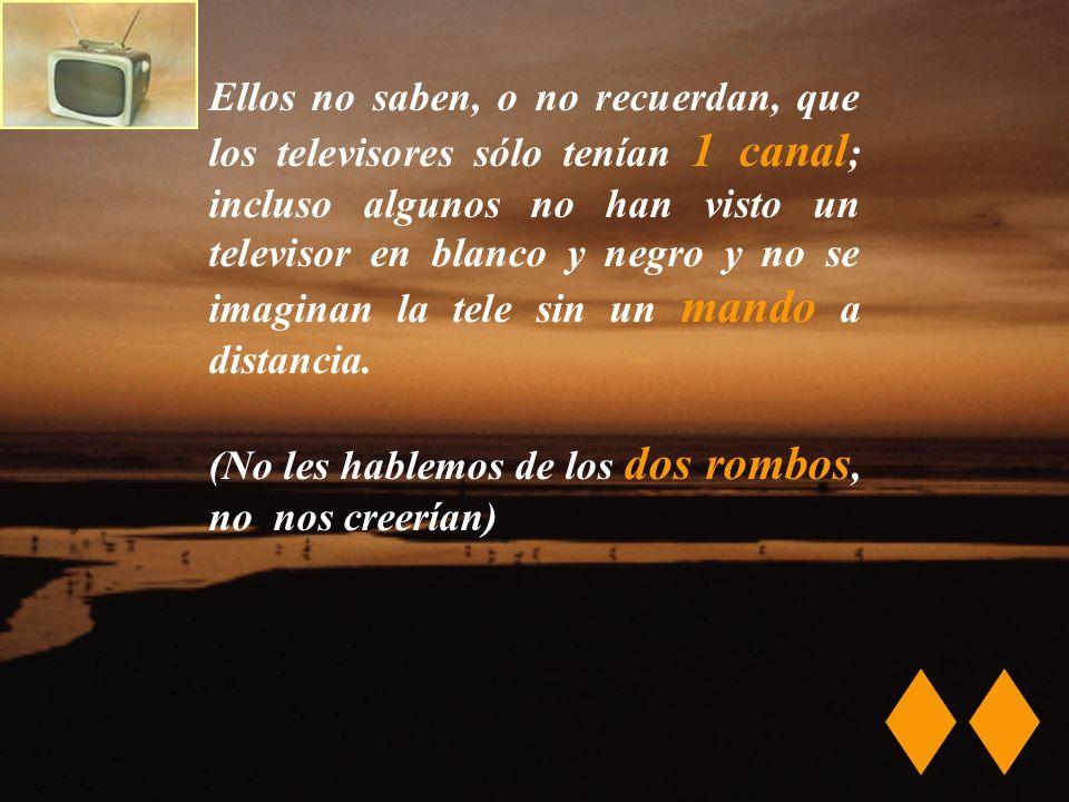 Ellos no saben, o no recuerdan, que los televisores sólo tenían 1 canal ; incluso algunos no han visto un televisor en blanco y negro y no se imaginan la tele sin un mando a distancia.
