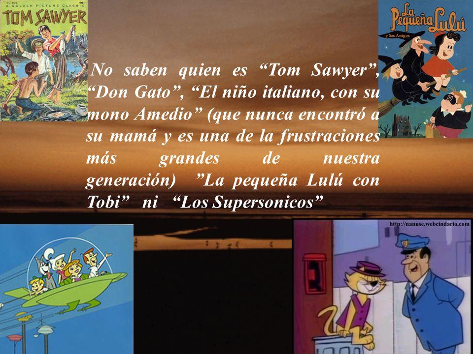 No saben quien es Tom Sawyer, Don Gato, El niño italiano, con su mono Amedio (que nunca encontró a su mamá y es una de la frustraciones más grandes de nuestra generación) La pequeña Lulú con Tobi ni Los Supersonicos