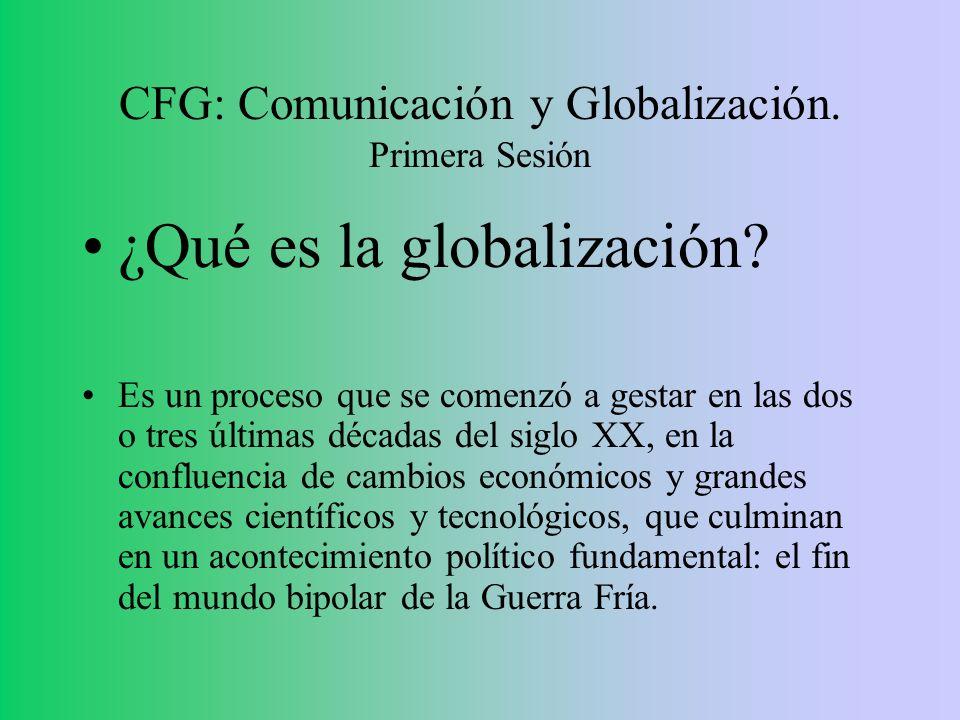 CFG: Comunicación y Globalización. Primera Sesión ¿Qué es la globalización? Es un proceso que se comenzó a gestar en las dos o tres últimas décadas de