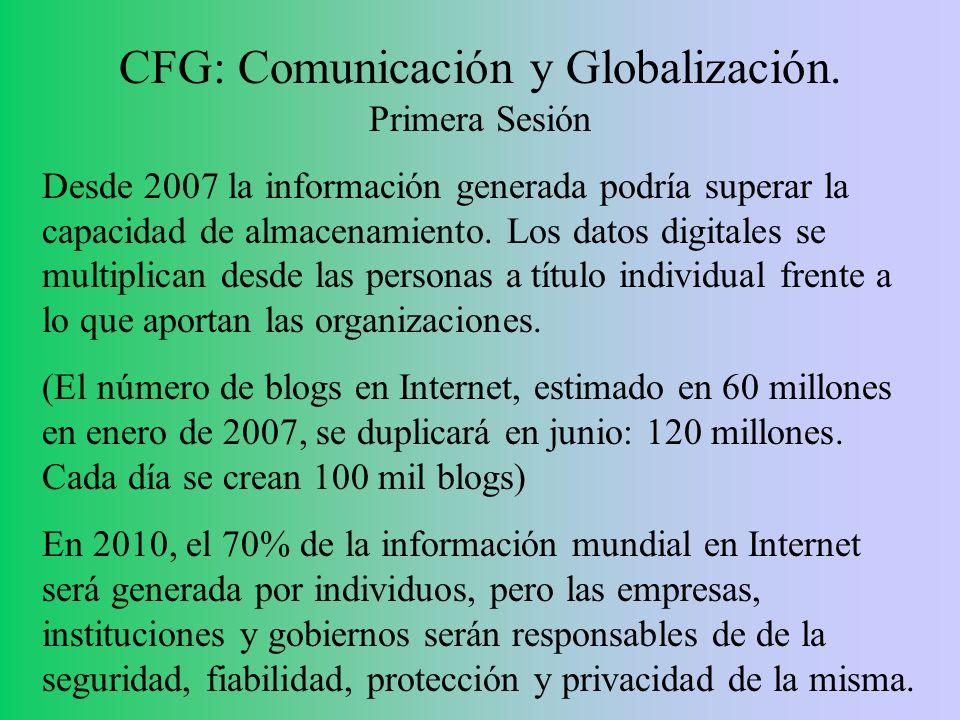 CFG: Comunicación y Globalización. Primera Sesión Desde 2007 la información generada podría superar la capacidad de almacenamiento. Los datos digitale