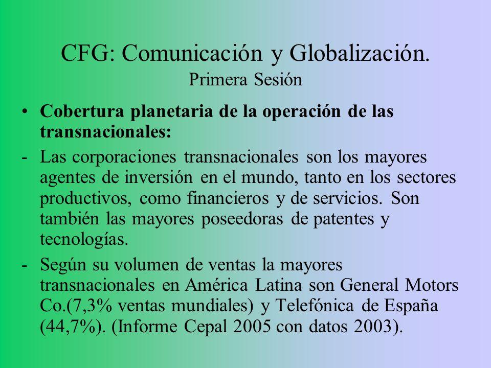 CFG: Comunicación y Globalización. Primera Sesión Cobertura planetaria de la operación de las transnacionales: -Las corporaciones transnacionales son
