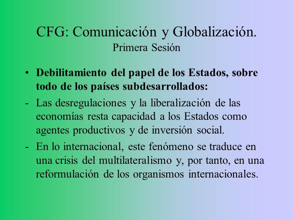 CFG: Comunicación y Globalización. Primera Sesión Debilitamiento del papel de los Estados, sobre todo de los países subdesarrollados: -Las desregulaci