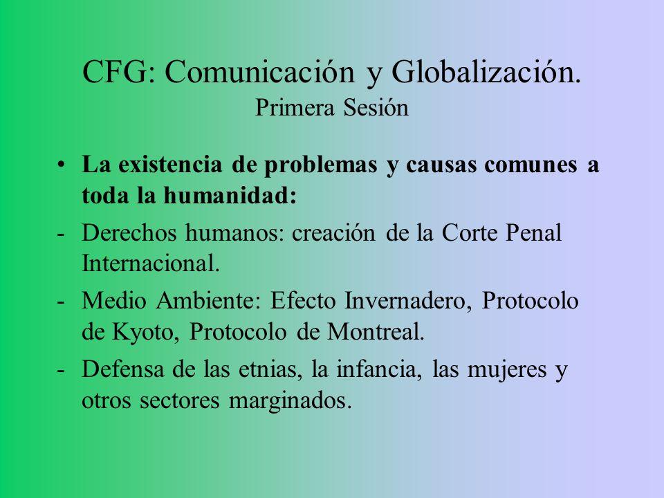 CFG: Comunicación y Globalización. Primera Sesión La existencia de problemas y causas comunes a toda la humanidad: -Derechos humanos: creación de la C