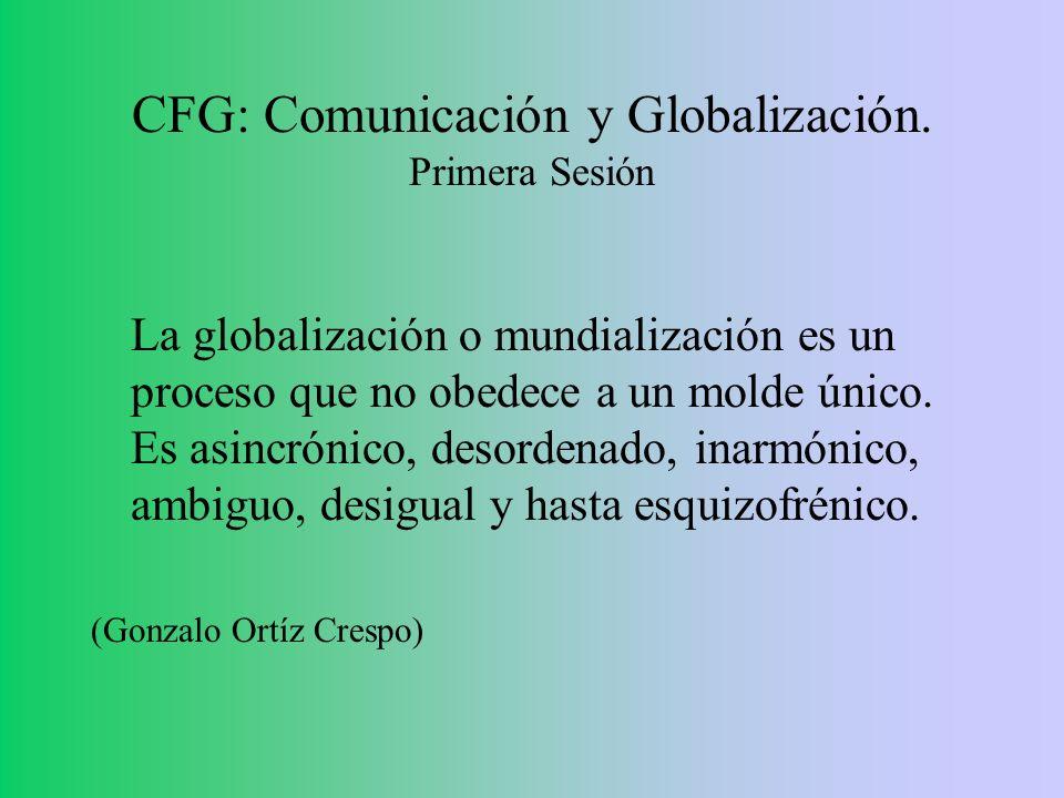 CFG: Comunicación y Globalización. Primera Sesión La globalización o mundialización es un proceso que no obedece a un molde único. Es asincrónico, des