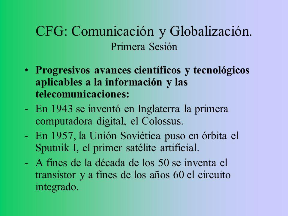CFG: Comunicación y Globalización. Primera Sesión Progresivos avances científicos y tecnológicos aplicables a la información y las telecomunicaciones:
