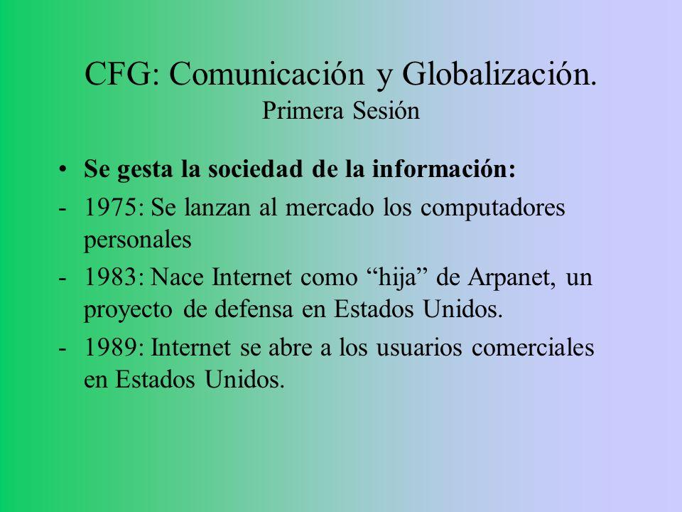 CFG: Comunicación y Globalización. Primera Sesión Se gesta la sociedad de la información: -1975: Se lanzan al mercado los computadores personales -198