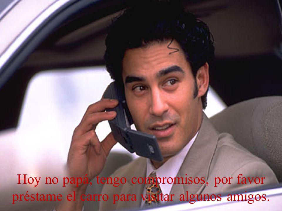 Hoy no papá, tengo compromisos, por favor préstame el carro para visitar algunos amigos.