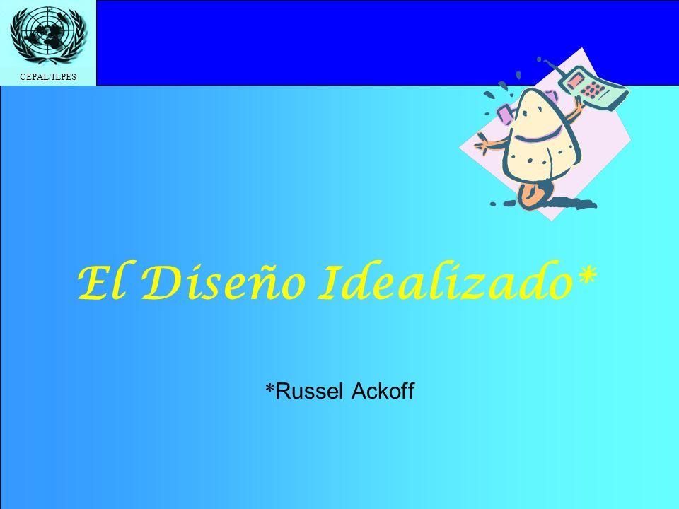 CEPAL/ILPES El Diseño Idealizado* * Russel Ackoff