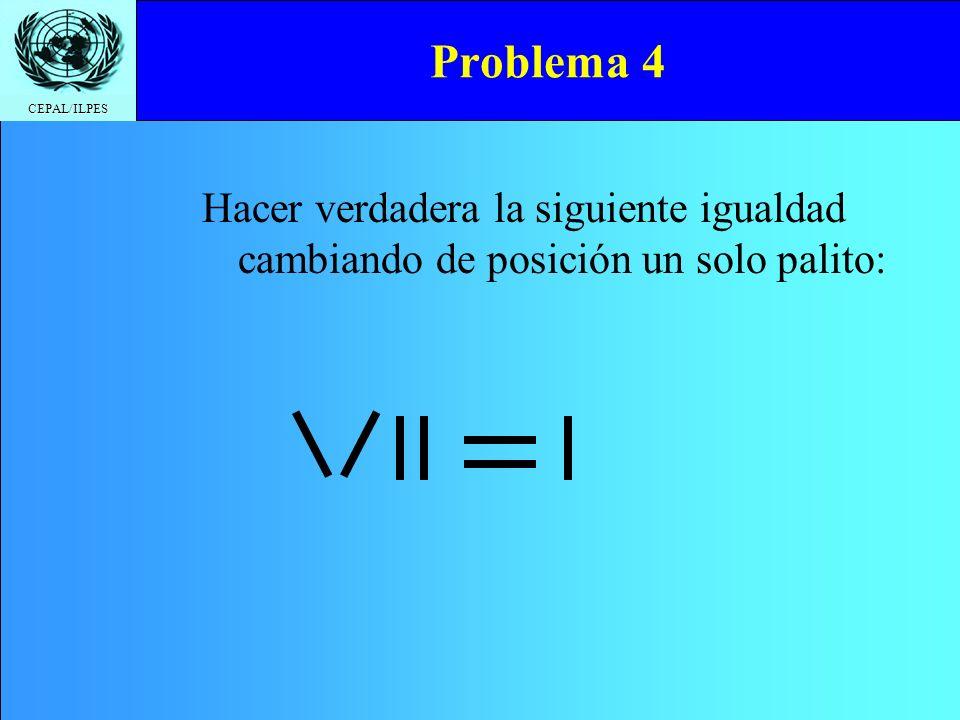 CEPAL/ILPES Problema 4 Hacer verdadera la siguiente igualdad cambiando de posición un solo palito: