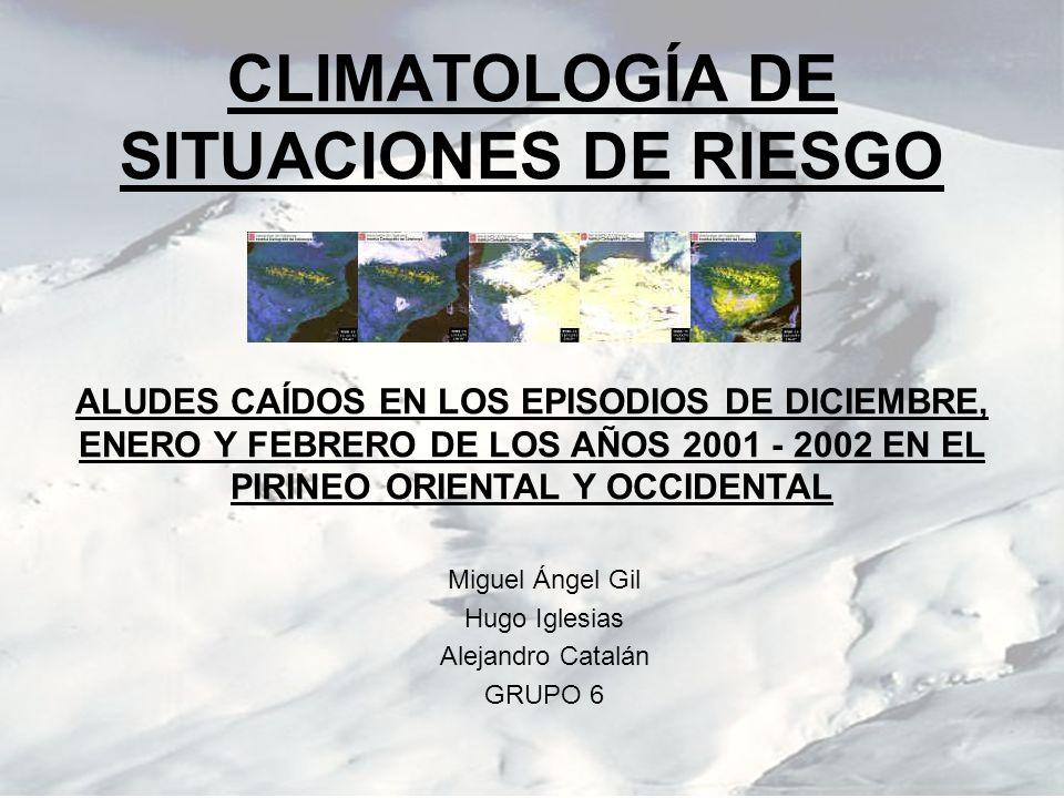 CLIMATOLOGÍA DE SITUACIONES DE RIESGO Miguel Ángel Gil Hugo Iglesias Alejandro Catalán GRUPO 6 ALUDES CAÍDOS EN LOS EPISODIOS DE DICIEMBRE, ENERO Y FE