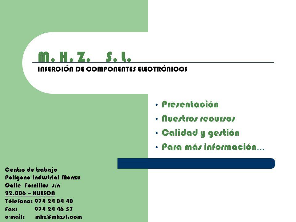 M. H. Z. S. L. INSERCIÓN DE COMPONENTES ELECTRÓNICOS Presentación Nuestros recursos Calidad y gestión Para más información... Centro de trabajo Polígo