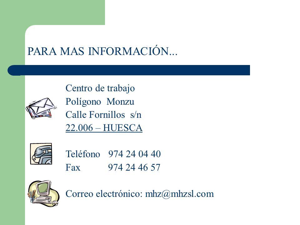 PARA MAS INFORMACIÓN... Centro de trabajo Polígono Monzu Calle Fornillos s/n 22.006 – HUESCA Teléfono 974 24 04 40 Fax 974 24 46 57 Correo electrónico