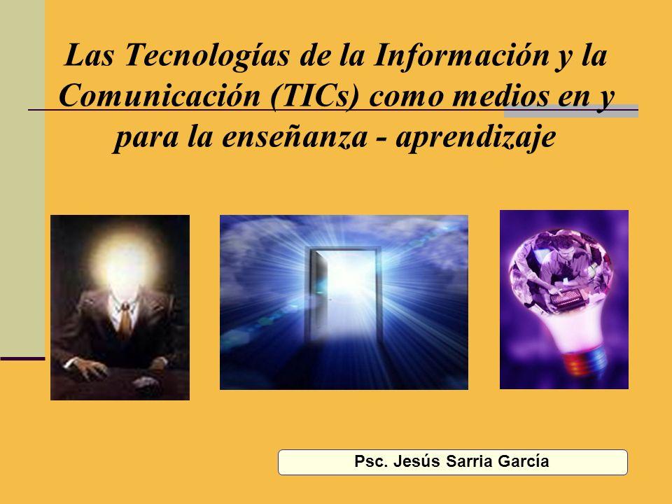 Las Tecnologías de la Información y la Comunicación (TICs) como medios en y para la enseñanza - aprendizaje Psc. Jesús Sarria García