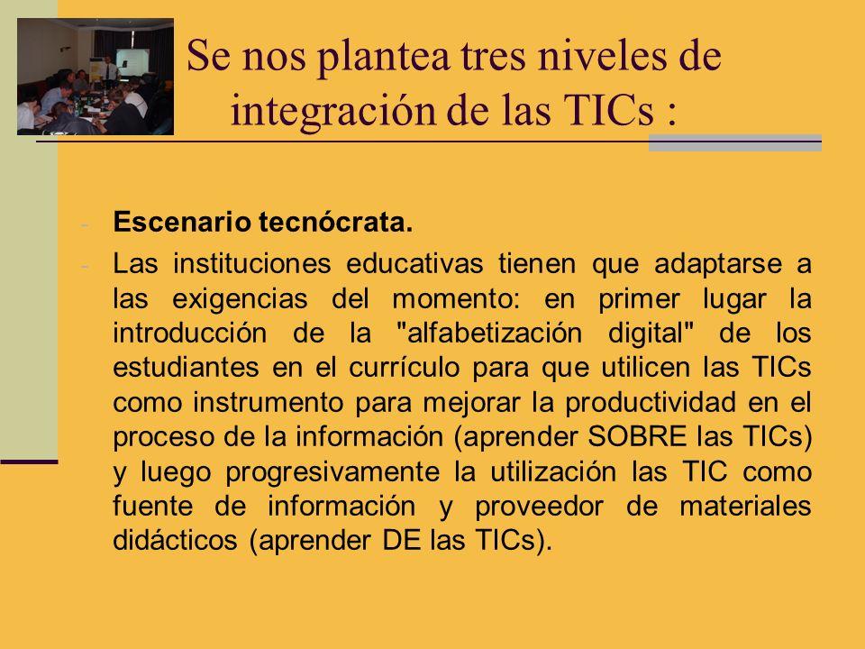 Se nos plantea tres niveles de integración de las TICs : - Escenario tecnócrata. - Las instituciones educativas tienen que adaptarse a las exigencias