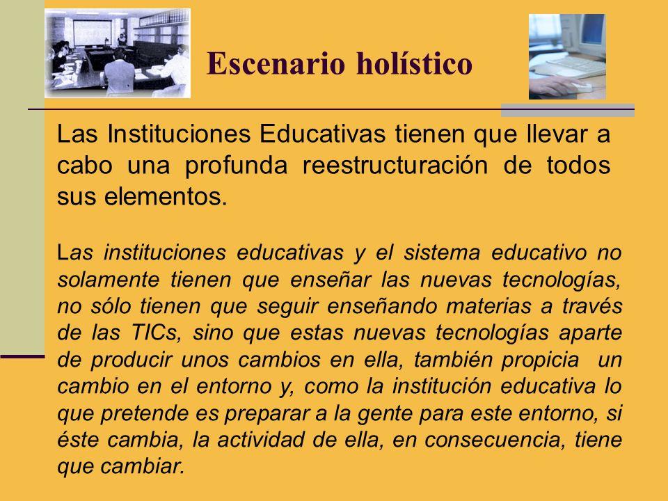 Escenario holístico Las Instituciones Educativas tienen que llevar a cabo una profunda reestructuración de todos sus elementos. Las instituciones educ
