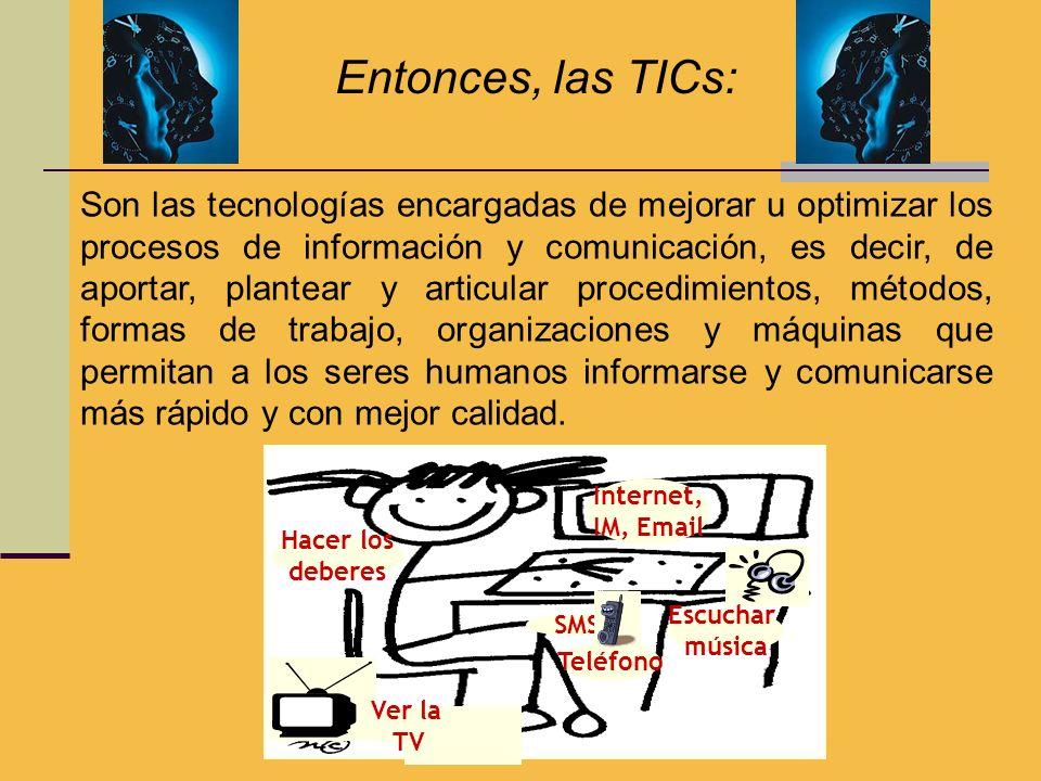 Entonces, las TICs: Teléfono Internet, IM, Email SMS Ver la TV Escuchar música Hacer los deberes Son las tecnologías encargadas de mejorar u optimizar