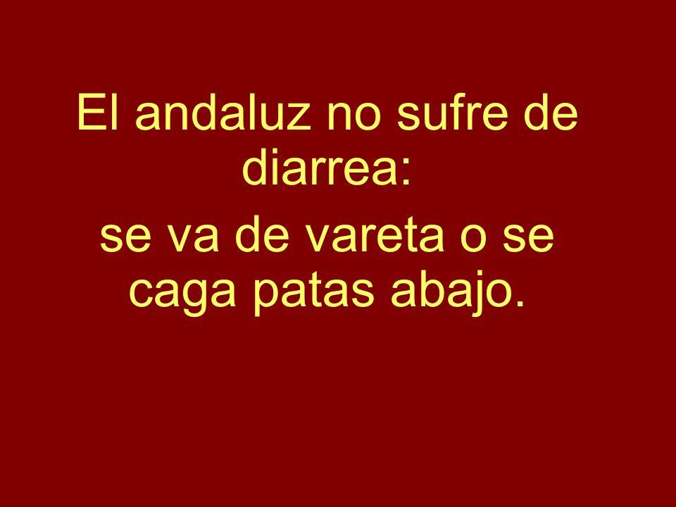 El andaluz no sufre de diarrea: se va de vareta o se caga patas abajo.