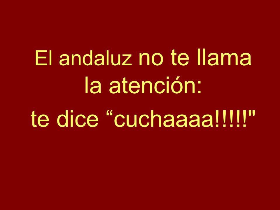 El andaluz no te llama la atención: te dice cuchaaaa!!!!!