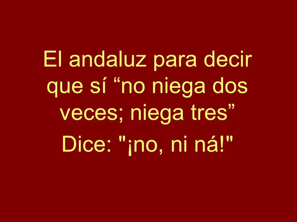 El andaluz para decir que sí no niega dos veces; niega tres Dice: ¡no, ni ná!