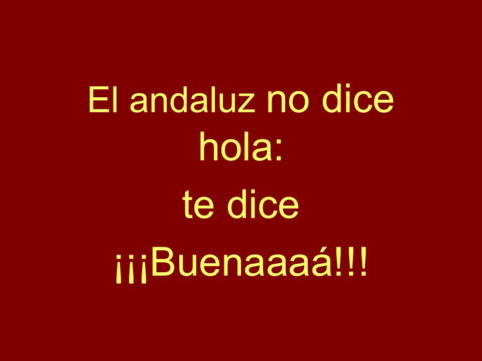 El andaluz no dice hola: te dice ¡¡¡Buenaaaá!!!