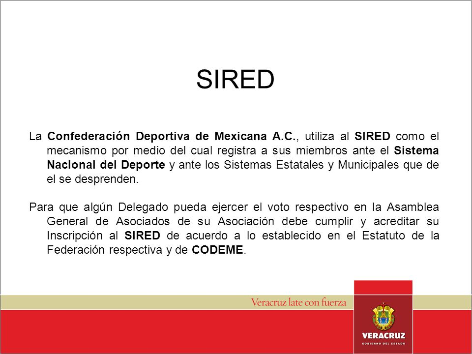 SIRED La Confederación Deportiva de Mexicana A.C., utiliza al SIRED como el mecanismo por medio del cual registra a sus miembros ante el Sistema Nacional del Deporte y ante los Sistemas Estatales y Municipales que de el se desprenden.