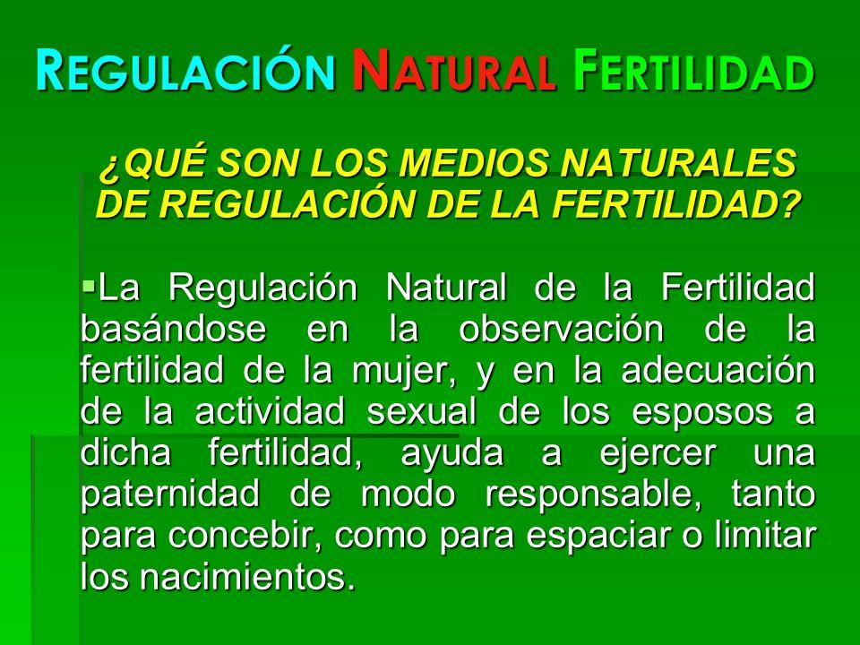 R EGULACIÓN N ATURAL F ERTILIDAD ¿QUÉ SON LOS MEDIOS NATURALES DE REGULACIÓN DE LA FERTILIDAD? La Regulación Natural de la Fertilidad basándose en la
