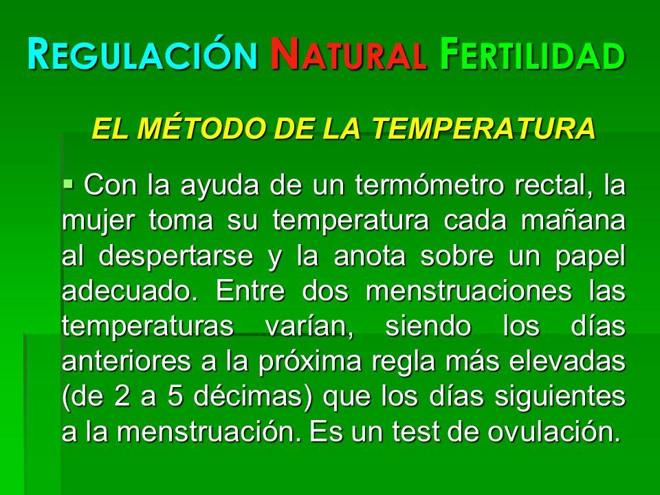 R EGULACIÓN N ATURAL F ERTILIDAD EL MÉTODO DE LA TEMPERATURA Con la ayuda de un termómetro rectal, la mujer toma su temperatura cada mañana al despert