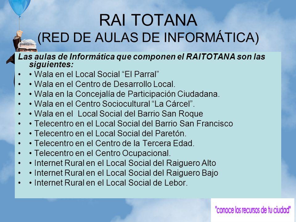 RAI TOTANA (RED DE AULAS DE INFORMÁTICA) Las aulas de Informática que componen el RAITOTANA son las siguientes: Wala en el Local Social El Parral Wala